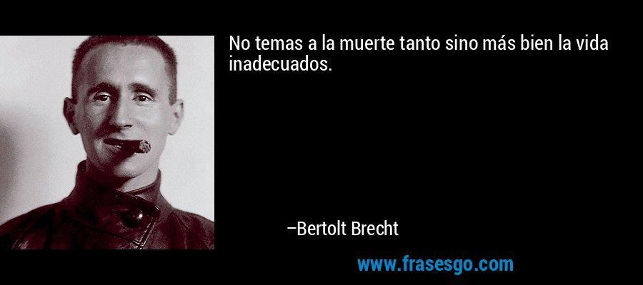 No temas a la muerte tanto sino más bien la vida inadecuados. – Bertolt Brecht