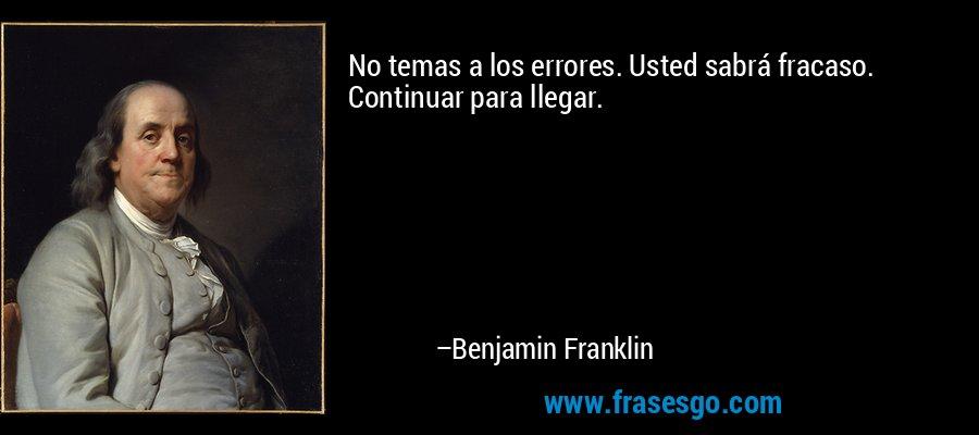No temas a los errores. Usted sabrá fracaso. Continuar para llegar. – Benjamin Franklin