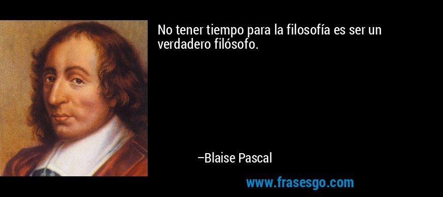 No tener tiempo para la filosofía es ser un verdadero filósofo. – Blaise Pascal