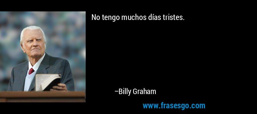 No tengo muchos días tristes. – Billy Graham