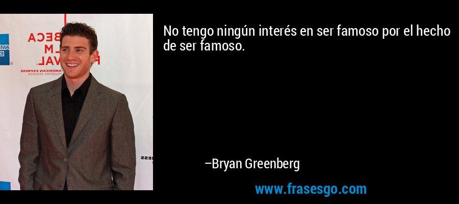 No tengo ningún interés en ser famoso por el hecho de ser famoso. – Bryan Greenberg