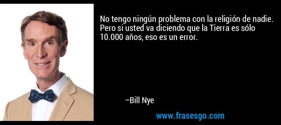 No tengo ningún problema con la religión de nadie. Pero si usted va diciendo que la Tierra es sólo 10.000 años, eso es un error. – Bill Nye