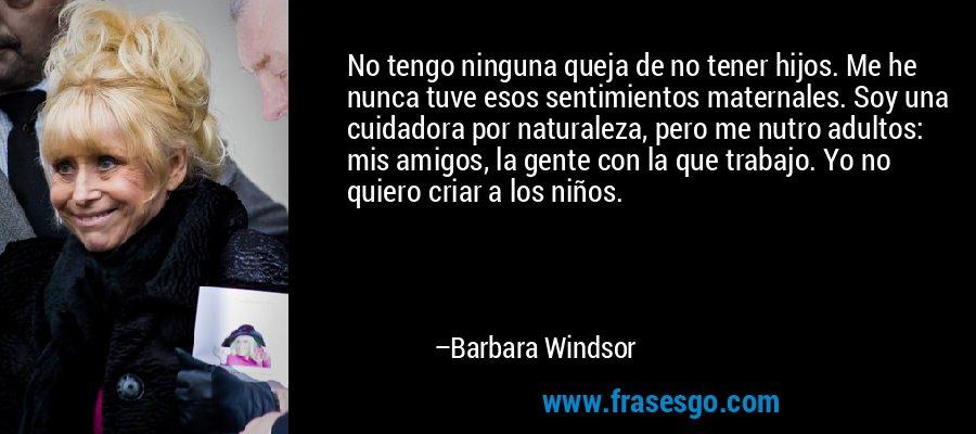No tengo ninguna queja de no tener hijos. Me he nunca tuve esos sentimientos maternales. Soy una cuidadora por naturaleza, pero me nutro adultos: mis amigos, la gente con la que trabajo. Yo no quiero criar a los niños. – Barbara Windsor