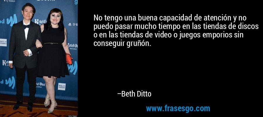 No tengo una buena capacidad de atención y no puedo pasar mucho tiempo en las tiendas de discos o en las tiendas de video o juegos emporios sin conseguir gruñón. – Beth Ditto