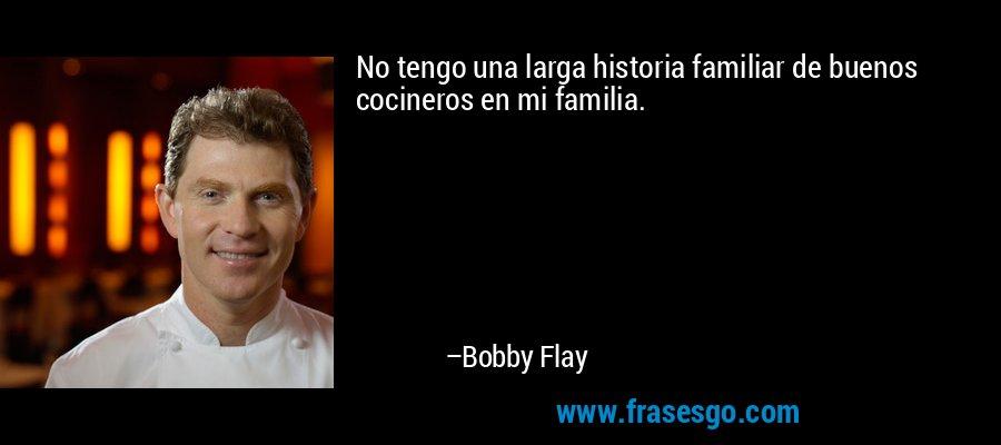 No tengo una larga historia familiar de buenos cocineros en mi familia. – Bobby Flay
