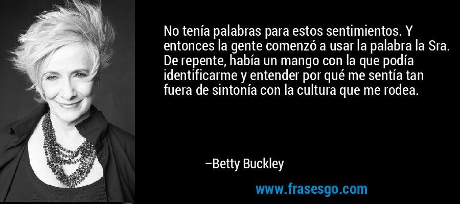 No tenía palabras para estos sentimientos. Y entonces la gente comenzó a usar la palabra la Sra. De repente, había un mango con la que podía identificarme y entender por qué me sentía tan fuera de sintonía con la cultura que me rodea. – Betty Buckley