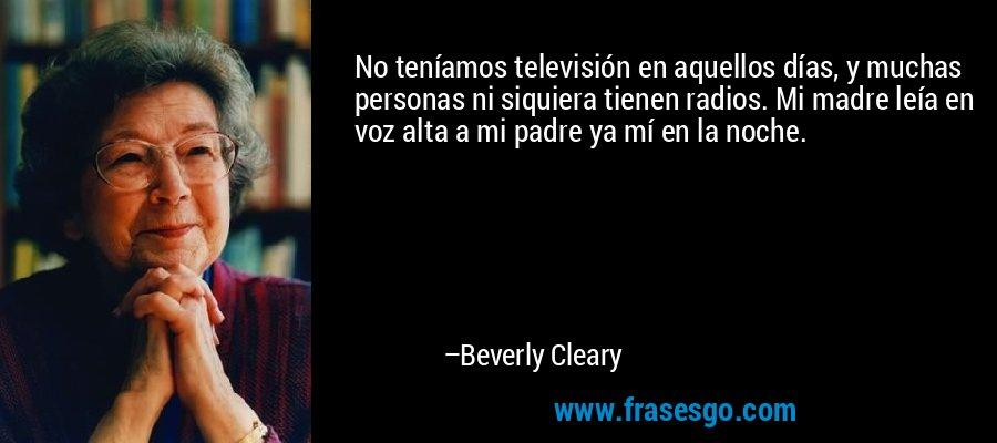 No teníamos televisión en aquellos días, y muchas personas ni siquiera tienen radios. Mi madre leía en voz alta a mi padre ya mí en la noche. – Beverly Cleary