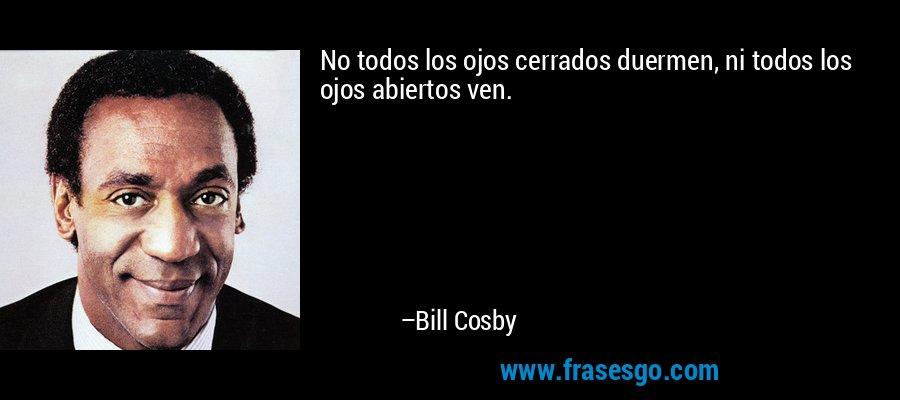 No todos los ojos cerrados duermen, ni todos los ojos abiertos ven. – Bill Cosby