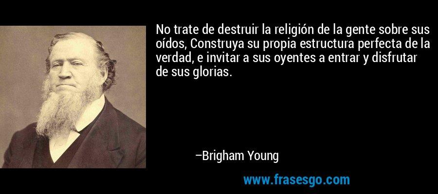 No trate de destruir la religión de la gente sobre sus oídos, Construya su propia estructura perfecta de la verdad, e invitar a sus oyentes a entrar y disfrutar de sus glorias. – Brigham Young