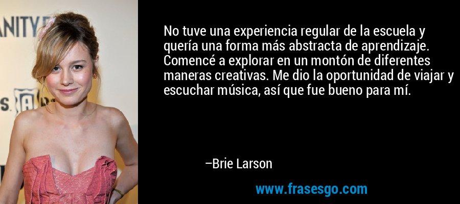 No tuve una experiencia regular de la escuela y quería una forma más abstracta de aprendizaje. Comencé a explorar en un montón de diferentes maneras creativas. Me dio la oportunidad de viajar y escuchar música, así que fue bueno para mí. – Brie Larson