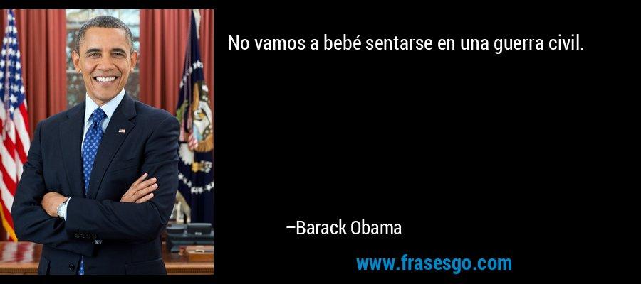 No vamos a bebé sentarse en una guerra civil. – Barack Obama