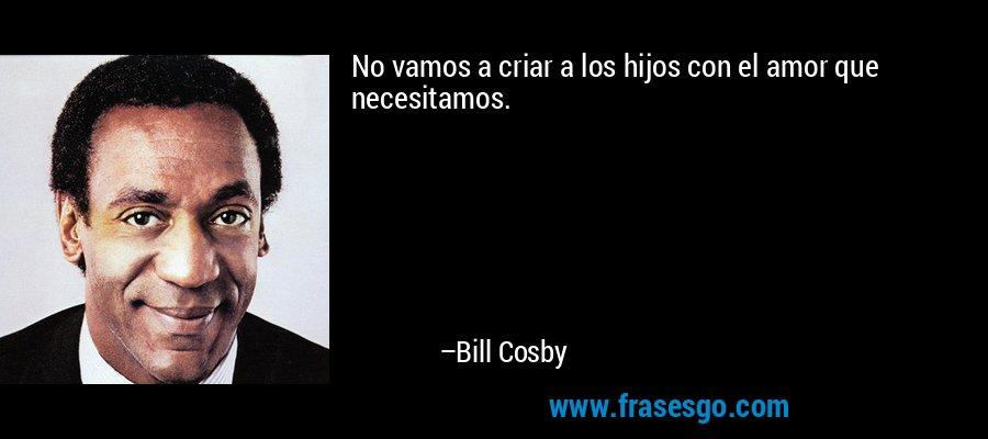 No vamos a criar a los hijos con el amor que necesitamos. – Bill Cosby