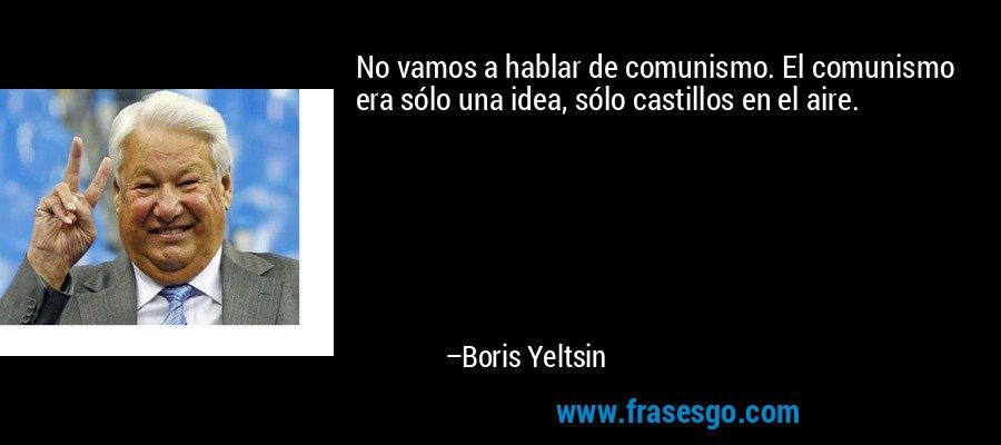 No vamos a hablar de comunismo. El comunismo era sólo una idea, sólo castillos en el aire. – Boris Yeltsin