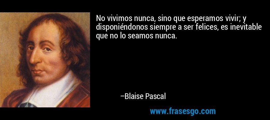 No vivimos nunca, sino que esperamos vivir; y disponiéndonos siempre a ser felices, es inevitable que no lo seamos nunca. – Blaise Pascal