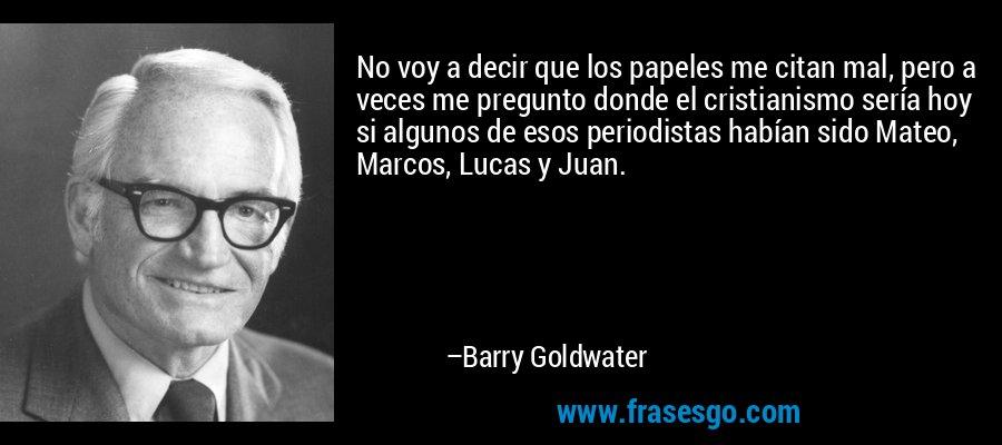 No voy a decir que los papeles me citan mal, pero a veces me pregunto donde el cristianismo sería hoy si algunos de esos periodistas habían sido Mateo, Marcos, Lucas y Juan. – Barry Goldwater