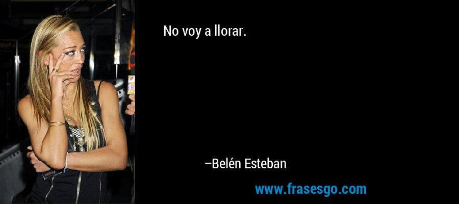 No voy a llorar. – Belén Esteban
