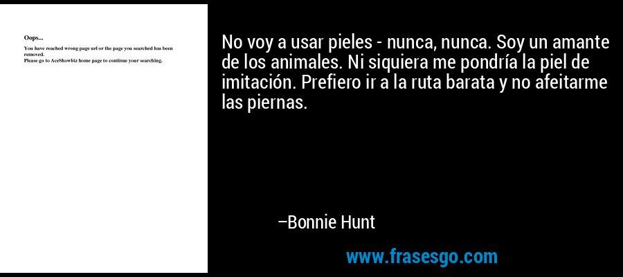 No voy a usar pieles - nunca, nunca. Soy un amante de los animales. Ni siquiera me pondría la piel de imitación. Prefiero ir a la ruta barata y no afeitarme las piernas. – Bonnie Hunt