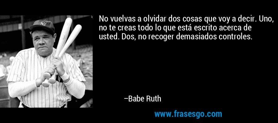 No vuelvas a olvidar dos cosas que voy a decir. Uno, no te creas todo lo que está escrito acerca de usted. Dos, no recoger demasiados controles. – Babe Ruth