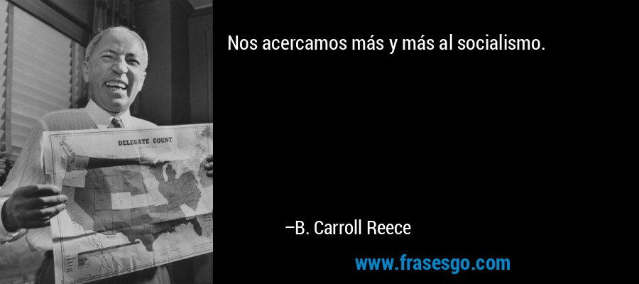 Nos acercamos más y más al socialismo. – B. Carroll Reece