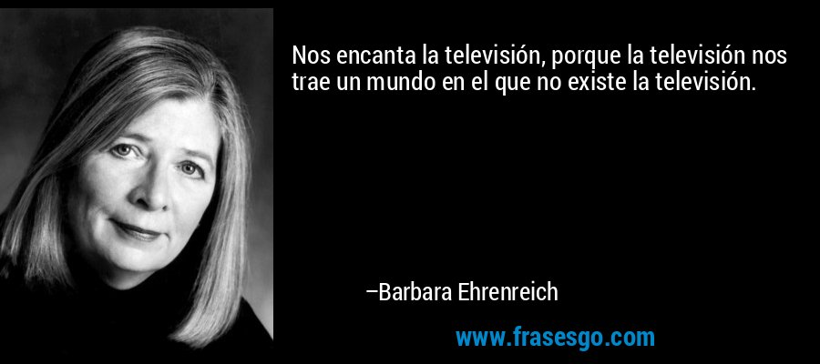 Nos encanta la televisión, porque la televisión nos trae un mundo en el que no existe la televisión. – Barbara Ehrenreich