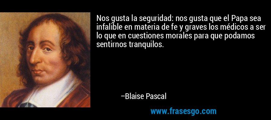 Nos gusta la seguridad: nos gusta que el Papa sea infalible en materia de fe y graves los médicos a ser lo que en cuestiones morales para que podamos sentirnos tranquilos. – Blaise Pascal