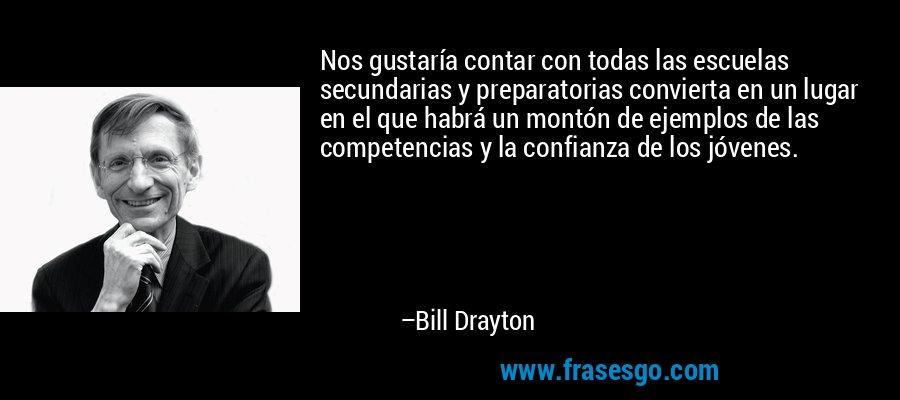 Nos gustaría contar con todas las escuelas secundarias y preparatorias convierta en un lugar en el que habrá un montón de ejemplos de las competencias y la confianza de los jóvenes. – Bill Drayton