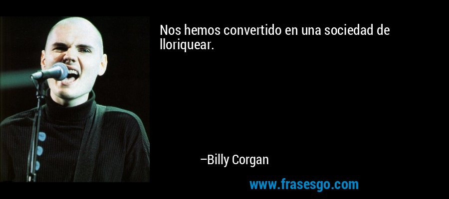Nos hemos convertido en una sociedad de lloriquear. – Billy Corgan