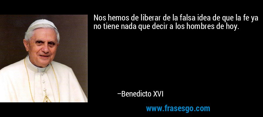 Nos hemos de liberar de la falsa idea de que la fe ya no tiene nada que decir a los hombres de hoy. – Benedicto XVI