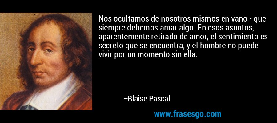 Nos ocultamos de nosotros mismos en vano - que siempre debemos amar algo. En esos asuntos, aparentemente retirado de amor, el sentimiento es secreto que se encuentra, y el hombre no puede vivir por un momento sin ella. – Blaise Pascal