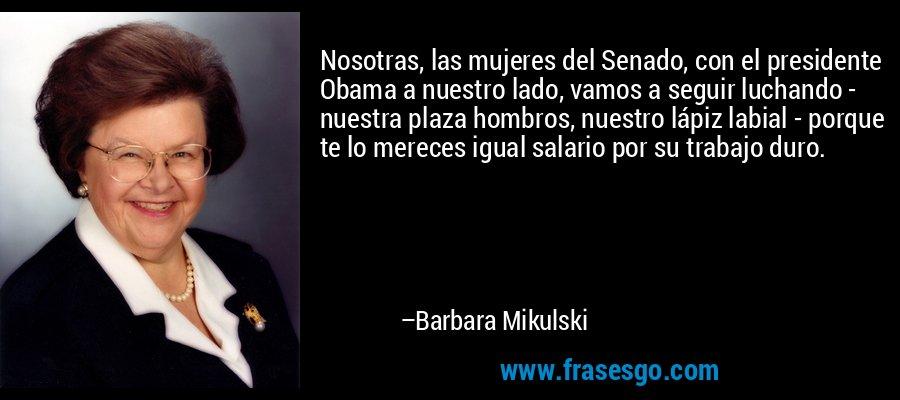 Nosotras, las mujeres del Senado, con el presidente Obama a nuestro lado, vamos a seguir luchando - nuestra plaza hombros, nuestro lápiz labial - porque te lo mereces igual salario por su trabajo duro. – Barbara Mikulski