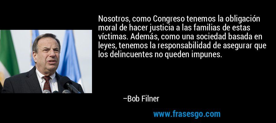 Nosotros, como Congreso tenemos la obligación moral de hacer justicia a las familias de estas víctimas. Además, como una sociedad basada en leyes, tenemos la responsabilidad de asegurar que los delincuentes no queden impunes. – Bob Filner