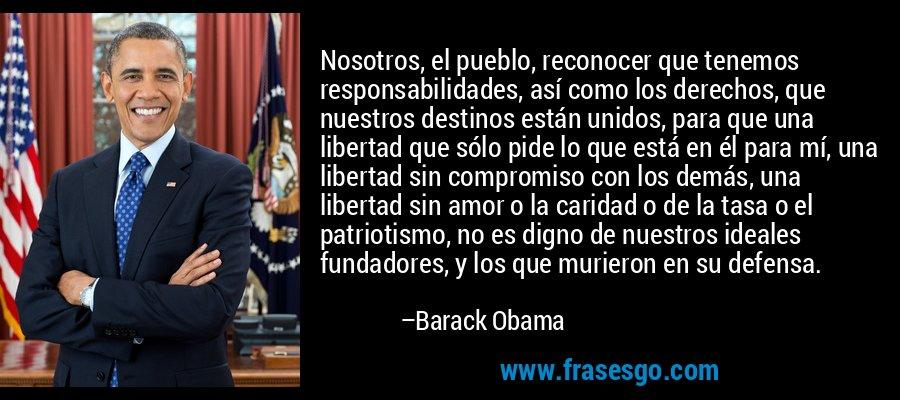 Nosotros, el pueblo, reconocer que tenemos responsabilidades, así como los derechos, que nuestros destinos están unidos, para que una libertad que sólo pide lo que está en él para mí, una libertad sin compromiso con los demás, una libertad sin amor o la caridad o de la tasa o el patriotismo, no es digno de nuestros ideales fundadores, y los que murieron en su defensa. – Barack Obama