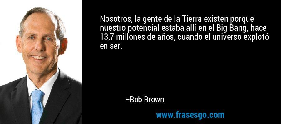 Nosotros, la gente de la Tierra existen porque nuestro potencial estaba allí en el Big Bang, hace 13,7 millones de años, cuando el universo explotó en ser. – Bob Brown