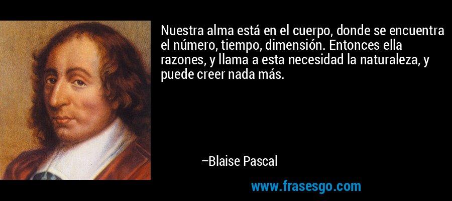 Nuestra alma está en el cuerpo, donde se encuentra el número, tiempo, dimensión. Entonces ella razones, y llama a esta necesidad la naturaleza, y puede creer nada más. – Blaise Pascal