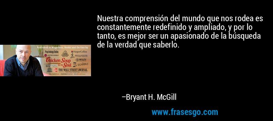 Nuestra comprensión del mundo que nos rodea es constantemente redefinido y ampliado, y por lo tanto, es mejor ser un apasionado de la búsqueda de la verdad que saberlo. – Bryant H. McGill