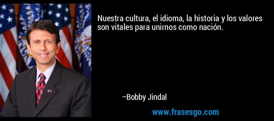 Nuestra cultura, el idioma, la historia y los valores son vitales para unirnos como nación. – Bobby Jindal