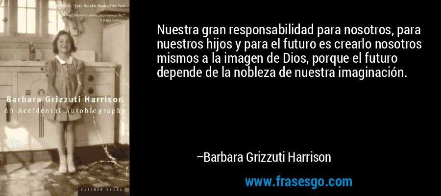 Nuestra gran responsabilidad para nosotros, para nuestros hijos y para el futuro es crearlo nosotros mismos a la imagen de Dios, porque el futuro depende de la nobleza de nuestra imaginación. – Barbara Grizzuti Harrison