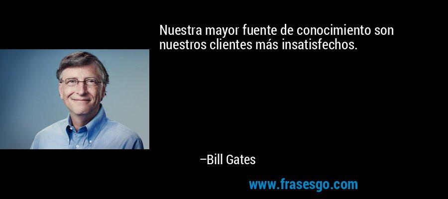 Nuestra mayor fuente de conocimiento son nuestros clientes más insatisfechos. – Bill Gates