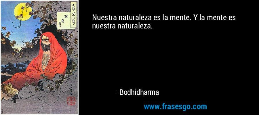 Nuestra naturaleza es la mente. Y la mente es nuestra naturaleza. – Bodhidharma
