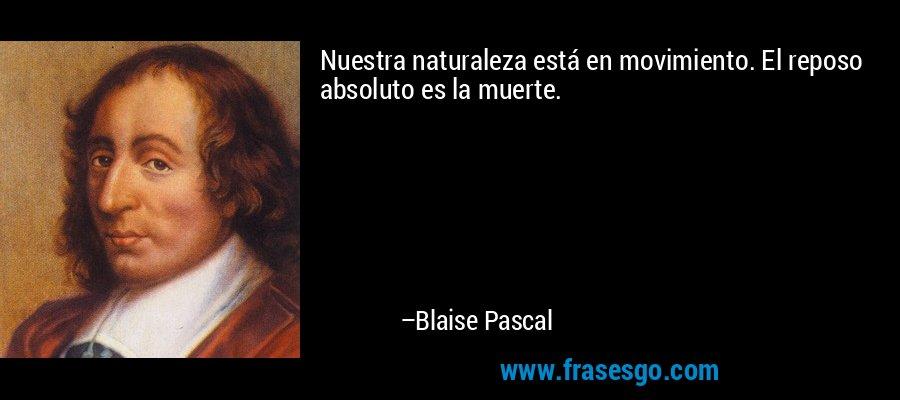 Nuestra naturaleza está en movimiento. El reposo absoluto es la muerte. – Blaise Pascal