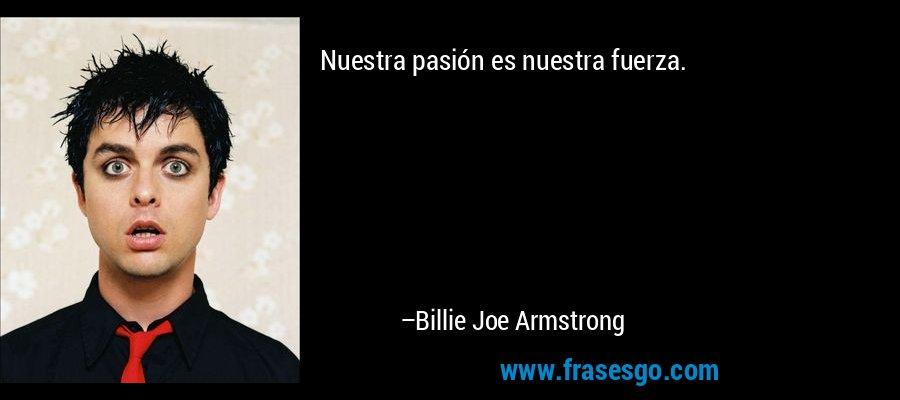 Nuestra pasión es nuestra fuerza. – Billie Joe Armstrong