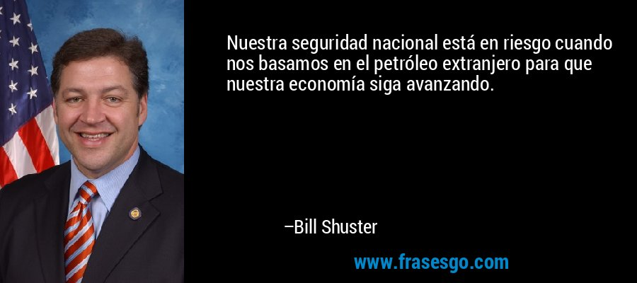 Nuestra seguridad nacional está en riesgo cuando nos basamos en el petróleo extranjero para que nuestra economía siga avanzando. – Bill Shuster