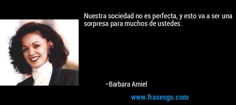 Nuestra sociedad no es perfecta, y esto va a ser una sorpresa para muchos de ustedes. – Barbara Amiel