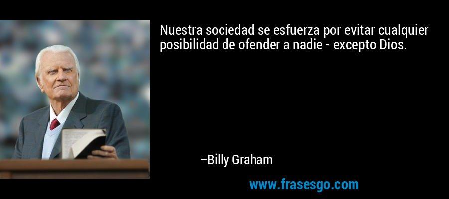 Nuestra sociedad se esfuerza por evitar cualquier posibilidad de ofender a nadie - excepto Dios. – Billy Graham
