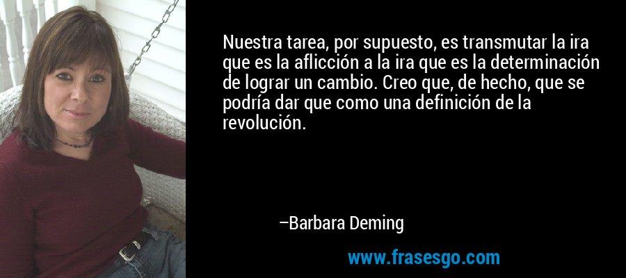 Nuestra tarea, por supuesto, es transmutar la ira que es la aflicción a la ira que es la determinación de lograr un cambio. Creo que, de hecho, que se podría dar que como una definición de la revolución. – Barbara Deming