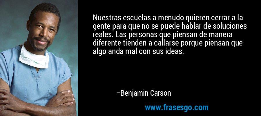 Nuestras escuelas a menudo quieren cerrar a la gente para que no se puede hablar de soluciones reales. Las personas que piensan de manera diferente tienden a callarse porque piensan que algo anda mal con sus ideas. – Benjamin Carson