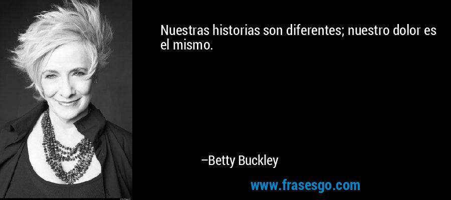 Nuestras historias son diferentes; nuestro dolor es el mismo. – Betty Buckley