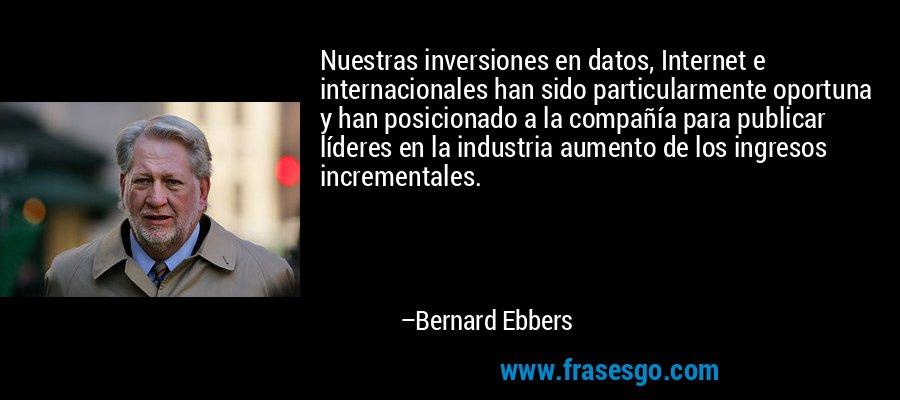 Nuestras inversiones en datos, Internet e internacionales han sido particularmente oportuna y han posicionado a la compañía para publicar líderes en la industria aumento de los ingresos incrementales. – Bernard Ebbers