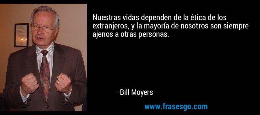 Nuestras vidas dependen de la ética de los extranjeros, y la mayoría de nosotros son siempre ajenos a otras personas. – Bill Moyers