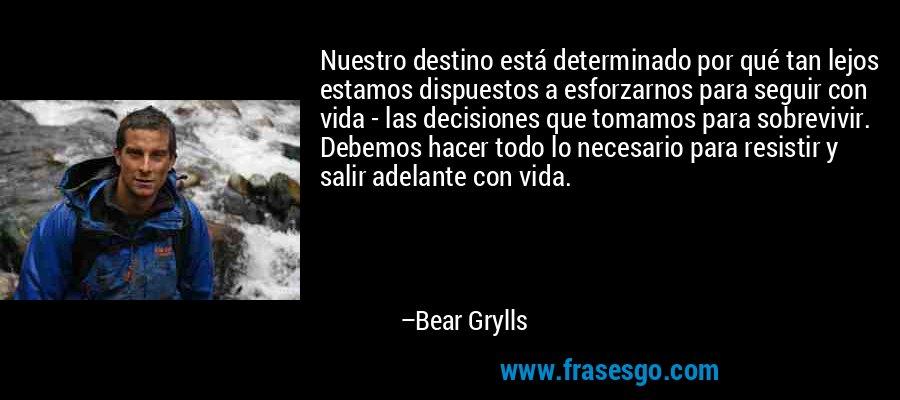 Nuestro destino está determinado por qué tan lejos estamos dispuestos a esforzarnos para seguir con vida - las decisiones que tomamos para sobrevivir. Debemos hacer todo lo necesario para resistir y salir adelante con vida. – Bear Grylls